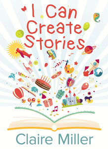 This is the cover of I Can Create Stories written by Claire Miller. A book is lying open flat, its pages fanned out with images coming out of the pages.